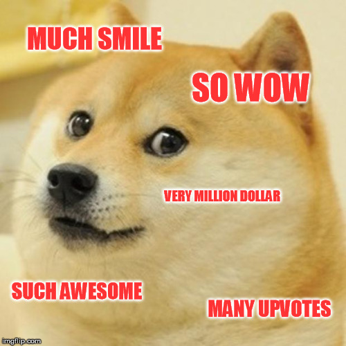 Doge Meme | MUCH SMILE SO WOW VERY MILLION DOLLAR SUCH AWESOME MANY UPVOTES | image tagged in memes,doge | made w/ Imgflip meme maker