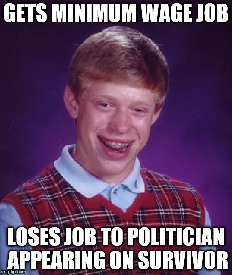 Bad Luck Brian Meme | GETS MINIMUM WAGE JOB LOSES JOB TO POLITICIAN APPEARING ON SURVIVOR | image tagged in memes,bad luck brian | made w/ Imgflip meme maker