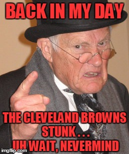 Back In My Day Meme | BACK IN MY DAY THE CLEVELAND BROWNS STUNK . . . UH WAIT, NEVERMIND | image tagged in memes,back in my day | made w/ Imgflip meme maker