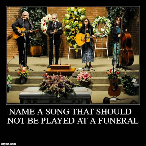 NAME A SONG THAT SHOULD | NOT BE PLAYED AT A FUNERAL | image tagged in funny,demotivationals | made w/ Imgflip demotivational maker