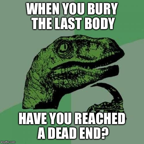 Philosoraptor Meme | WHEN YOU BURY THE LAST BODY HAVE YOU REACHED A DEAD END? | image tagged in memes,philosoraptor | made w/ Imgflip meme maker