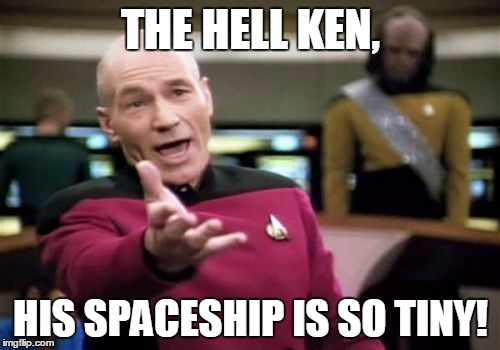 Picard Wtf Meme | THE HELL KEN, HIS SPACESHIP IS SO TINY! | image tagged in memes,picard wtf | made w/ Imgflip meme maker