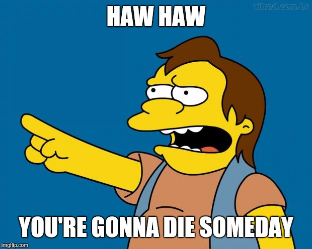 Nelson Muntz Haw Haw | HAW HAW YOU'RE GONNA DIE SOMEDAY | image tagged in nelson retardado,ha ha,memes,funny,funny meme | made w/ Imgflip meme maker
