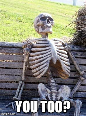 Waiting Skeleton Meme | YOU TOO? | image tagged in memes,waiting skeleton | made w/ Imgflip meme maker