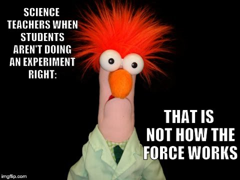 Beaker | SCIENCE TEACHERS WHEN STUDENTS AREN'T DOING AN EXPERIMENT RIGHT: THAT IS NOT HOW THE FORCE WORKS | image tagged in beaker | made w/ Imgflip meme maker