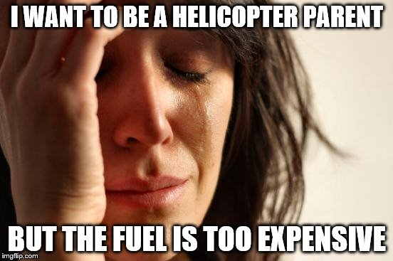 First World Problems Meme | I WANT TO BE A HELICOPTER PARENT BUT THE FUEL IS TOO EXPENSIVE | image tagged in memes,first world problems | made w/ Imgflip meme maker
