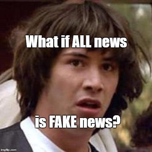 Conspiracy Keanu Meme | What if ALL news is FAKE news? | image tagged in memes,conspiracy keanu | made w/ Imgflip meme maker