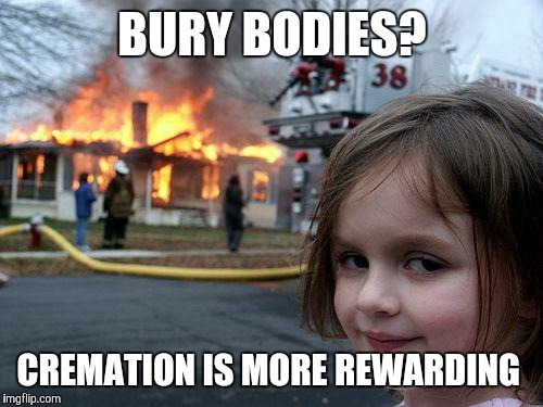 Disaster Girl Meme | BURY BODIES? CREMATION IS MORE REWARDING | image tagged in memes,disaster girl | made w/ Imgflip meme maker