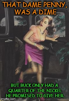 Pulpy, Punny Money Meme | THAT DAME PENNY, WAS A DIME BUT BUCK ONLY HAD A QUARTER OF THE NICKEL HE PROMISED TO GIVE HER. | image tagged in pulp art,memes,puns | made w/ Imgflip meme maker