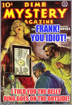 Finding Pulp Art and Coming Up With Funny Comments Is Harder Than It Looks | FRANK! YOU IDIOT! I TOLD YOU THE BELLY RING GOES ON THE OUTSIDE! | image tagged in pulp art week,pulp art | made w/ Imgflip meme maker