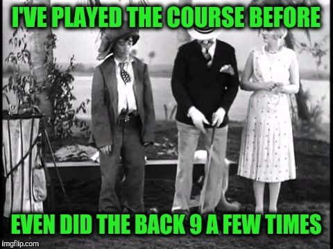 I'VE PLAYED THE COURSE BEFORE EVEN DID THE BACK 9 A FEW TIMES | made w/ Imgflip meme maker