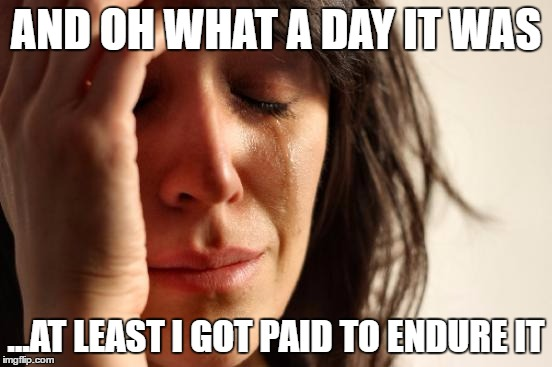 First World Problems Meme | AND OH WHAT A DAY IT WAS ...AT LEAST I GOT PAID TO ENDURE IT | image tagged in memes,first world problems | made w/ Imgflip meme maker
