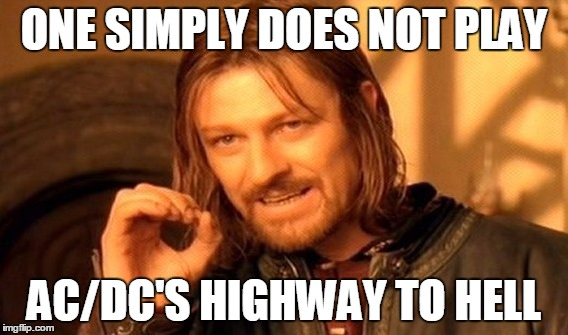 One Does Not Simply Meme | ONE SIMPLY DOES NOT PLAY AC/DC'S HIGHWAY TO HELL | image tagged in memes,one does not simply | made w/ Imgflip meme maker