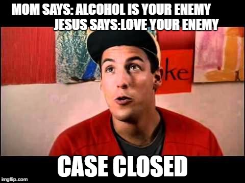 Adam Sandler | MOM SAYS: ALCOHOL IS YOUR ENEMY                           JESUS SAYS:LOVE YOUR ENEMY CASE CLOSED | image tagged in adam sandler | made w/ Imgflip meme maker