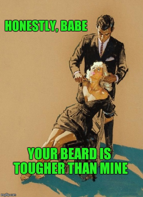 His beard!?! | HONESTLY, BABE YOUR BEARD IS TOUGHER THAN MINE | image tagged in pulp art week | made w/ Imgflip meme maker