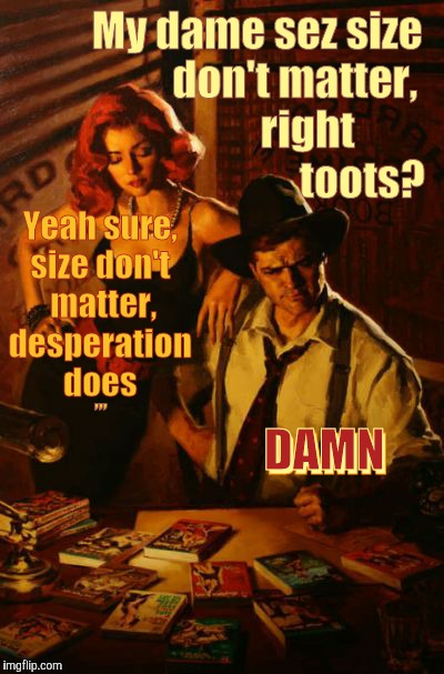 My dame sez size            don't matter,                 right                            toots? Yeah sure, size don't  matter, desperation | image tagged in my dame sez | made w/ Imgflip meme maker