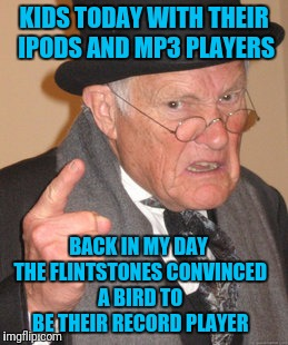 Back In My Day Meme | KIDS TODAY WITH THEIR IPODS AND MP3 PLAYERS BACK IN MY DAY THE FLINTSTONES CONVINCED A BIRD TO BE THEIR RECORD PLAYER | image tagged in memes,back in my day | made w/ Imgflip meme maker