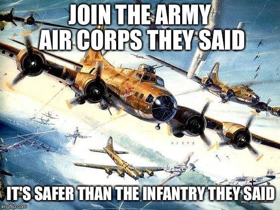 Pulp Art Flying Fortress formation | JOIN THE ARMY AIR CORPS THEY SAID IT'S SAFER THAN THE INFANTRY THEY SAID | image tagged in world war 2 b-17,pulp art week,memes | made w/ Imgflip meme maker