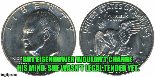 BUT EISENHOWER WOULDN'T CHANGE HIS MIND. SHE WASN'T LEGAL TENDER YET. | made w/ Imgflip meme maker