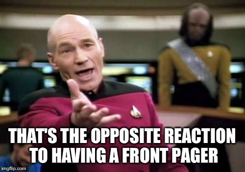 Picard Wtf Meme | THAT'S THE OPPOSITE REACTION TO HAVING A FRONT PAGER | image tagged in memes,picard wtf | made w/ Imgflip meme maker