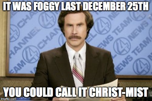 I know Christmas is over... :P | IT WAS FOGGY LAST DECEMBER 25TH YOU COULD CALL IT CHRIST-MIST | image tagged in memes,ron burgundy,christmas,fog,mist,thebestmememakerever | made w/ Imgflip meme maker