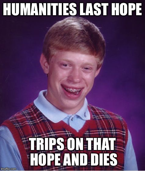 Bad Luck Brian Meme | HUMANITIES LAST HOPE TRIPS ON THAT HOPE AND DIES | image tagged in memes,bad luck brian | made w/ Imgflip meme maker