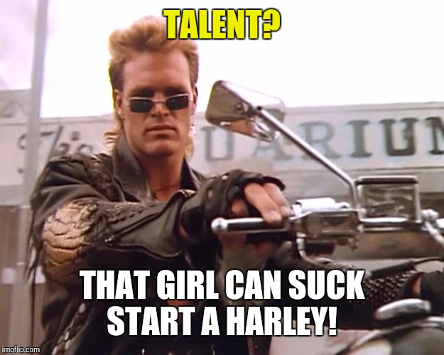 TALENT? THAT GIRL CAN SUCK START A HARLEY! | made w/ Imgflip meme maker