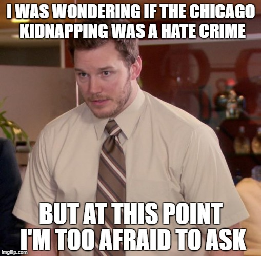 Afraid To Ask Andy Meme | I WAS WONDERING IF THE CHICAGO KIDNAPPING WAS A HATE CRIME BUT AT THIS POINT I'M TOO AFRAID TO ASK | image tagged in memes,afraid to ask andy | made w/ Imgflip meme maker