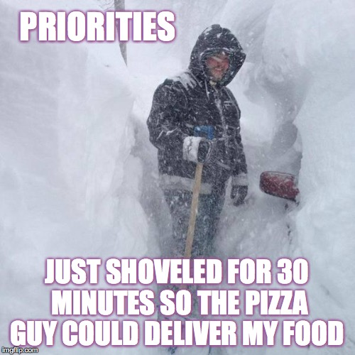 Priorities   | PRIORITIES JUST SHOVELED FOR 30 MINUTES SO THE PIZZA GUY COULD DELIVER MY FOOD | image tagged in snow,pizza guy,shovel,food,delivery | made w/ Imgflip meme maker