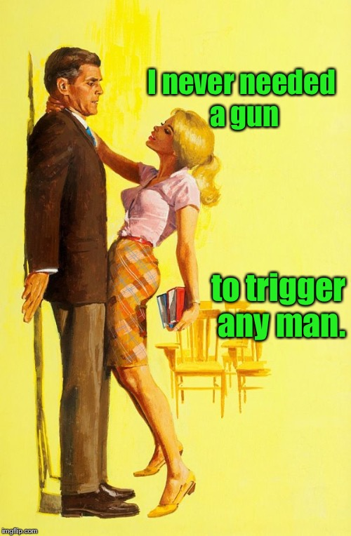 I never needed a gun to trigger any man. | made w/ Imgflip meme maker