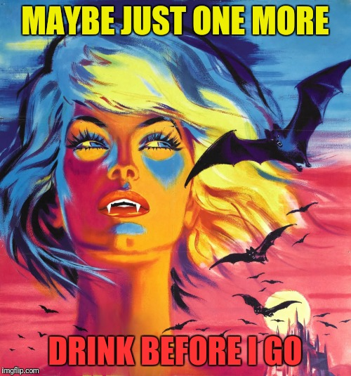 Pulp Art Week, Sink your fangs in:) | MAYBE JUST ONE MORE DRINK BEFORE I GO | image tagged in memes,pulp art week,vampires | made w/ Imgflip meme maker