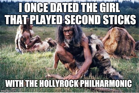 I ONCE DATED THE GIRL THAT PLAYED SECOND STICKS WITH THE HOLLYROCK PHILHARMONIC | made w/ Imgflip meme maker