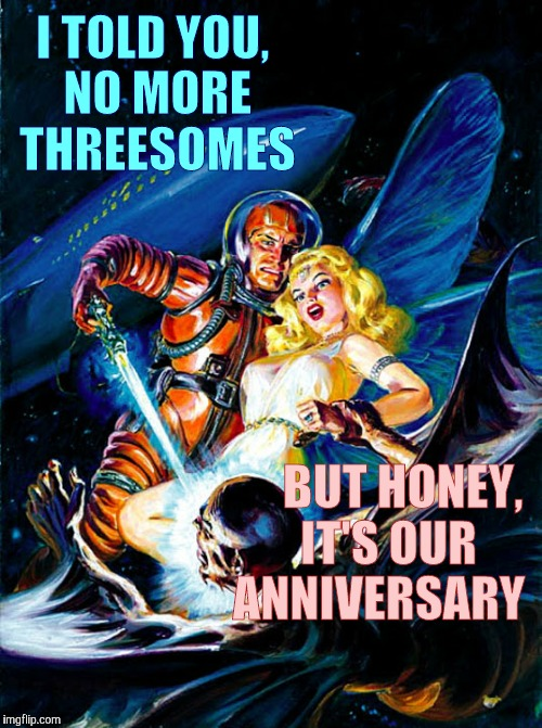 uNIVERSAL LOVe | I TOLD YOU, NO MORE THREESOMES BUT HONEY,    IT'S OUR  ANNIVERSARY | image tagged in pulp art week | made w/ Imgflip meme maker