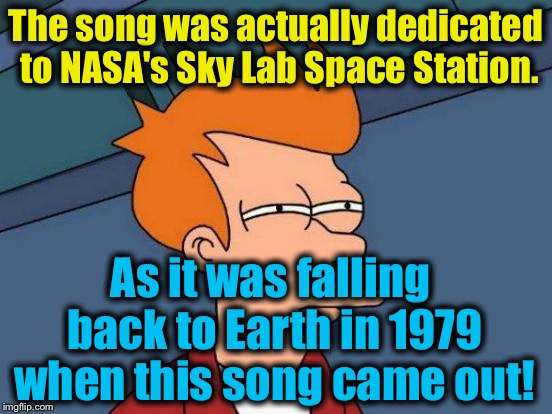 Futurama Fry Meme | The song was actually dedicated to NASA's Sky Lab Space Station. As it was falling back to Earth in 1979 when this song came out! | image tagged in memes,futurama fry | made w/ Imgflip meme maker
