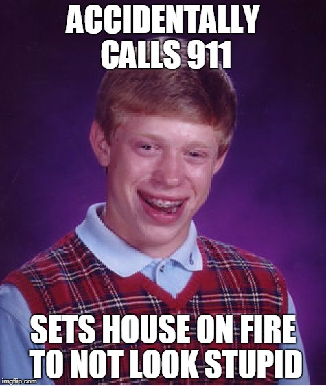 Bad Luck Brian Meme | ACCIDENTALLY CALLS 911 SETS HOUSE ON FIRE TO NOT LOOK STUPID | image tagged in memes,bad luck brian | made w/ Imgflip meme maker
