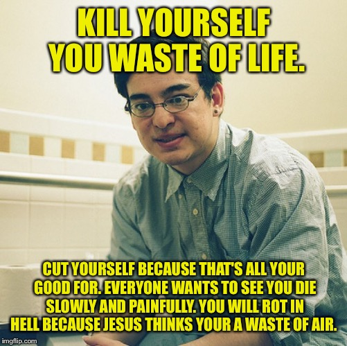 KILL YOURSELF YOU WASTE OF LIFE. CUT YOURSELF BECAUSE THAT'S ALL YOUR GOOD FOR. EVERYONE WANTS TO SEE YOU DIE SLOWLY AND PAINFULLY. YOU WILL | made w/ Imgflip meme maker