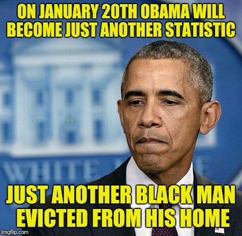Just saying | ON JANUARY 20TH OBAMA WILL BECOME JUST ANOTHER STATISTIC JUST ANOTHER BLACK MAN EVICTED FROM HIS HOME | image tagged in sad obama,memes | made w/ Imgflip meme maker
