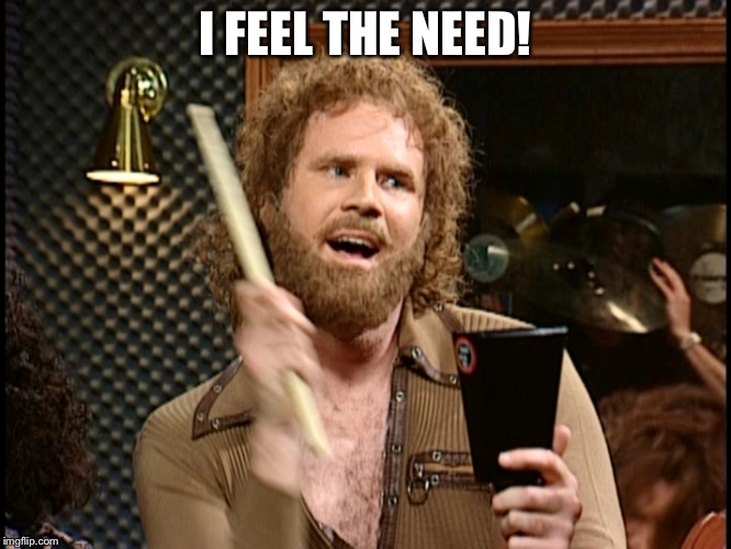 More Cowbell | I FEEL THE NEED! | image tagged in more cowbell | made w/ Imgflip meme maker