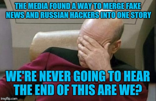 Me, listening to the news on my way to work.  | THE MEDIA FOUND A WAY TO MERGE FAKE NEWS AND RUSSIAN HACKERS INTO ONE STORY WE'RE NEVER GOING TO HEAR THE END OF THIS ARE WE? | image tagged in memes,captain picard facepalm | made w/ Imgflip meme maker