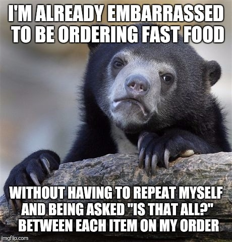 "Confession Bear Meme | I'M ALREADY EMBARRASSED TO BE ORDERING FAST FOOD WITHOUT HAVING TO REPEAT MYSELF AND BEING ASKED ""IS THAT ALL?""  BETWEEN EACH ITEM ON MY ORD 
