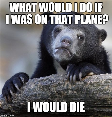 Confession Bear Meme | WHAT WOULD I DO IF I WAS ON THAT PLANE? I WOULD DIE | image tagged in memes,confession bear | made w/ Imgflip meme maker