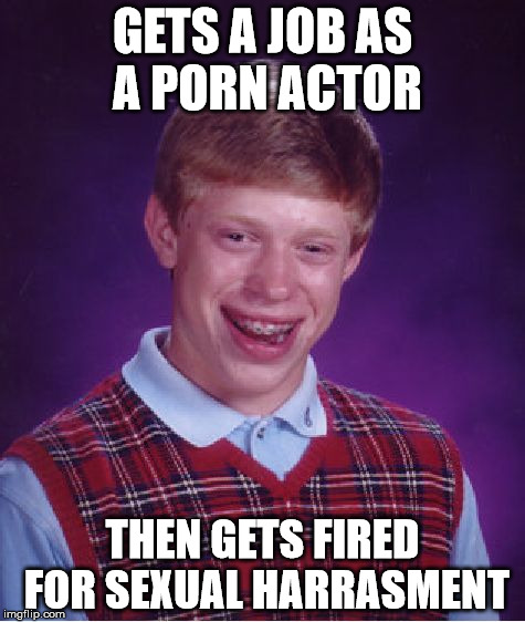Bad Luck Brian Meme | GETS A JOB AS A PORN ACTOR THEN GETS FIRED FOR SEXUAL HARRASMENT | image tagged in memes,bad luck brian | made w/ Imgflip meme maker
