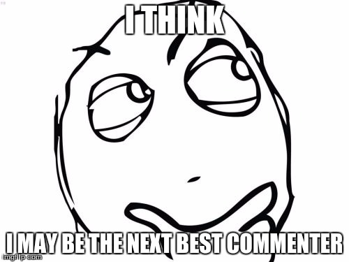 Just sayin' | I THINK I MAY BE THE NEXT BEST COMMENTER | image tagged in memes,question rage face,next best commenter | made w/ Imgflip meme maker
