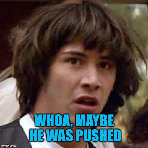 Conspiracy Keanu Meme | WHOA, MAYBE HE WAS PUSHED | image tagged in memes,conspiracy keanu | made w/ Imgflip meme maker
