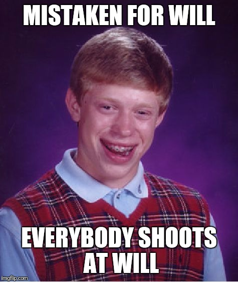 What did Will ever do? | MISTAKEN FOR WILL EVERYBODY SHOOTS AT WILL | image tagged in memes,bad luck brian,shoot at will,mistaken identity,100th feature | made w/ Imgflip meme maker