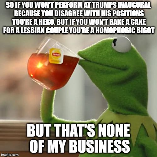 But Thats None Of My Business Meme | SO IF YOU WON'T PERFORM AT TRUMPS INAUGURAL BECAUSE YOU DISAGREE WITH HIS POSITIONS YOU'RE A HERO, BUT IF YOU WON'T BAKE A CAKE FOR A LESBIA | image tagged in memes,but thats none of my business,kermit the frog | made w/ Imgflip meme maker