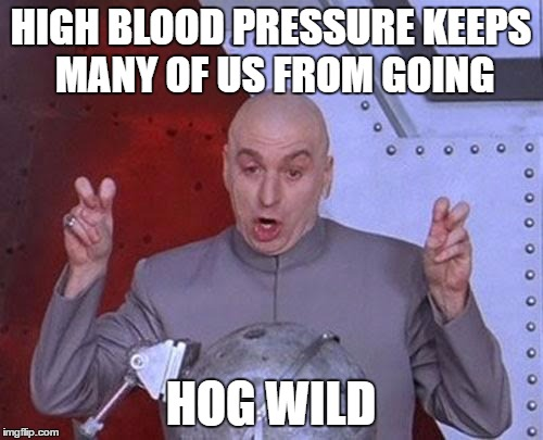 Dr Evil Laser Meme | HIGH BLOOD PRESSURE KEEPS MANY OF US FROM GOING HOG WILD | image tagged in memes,dr evil laser | made w/ Imgflip meme maker
