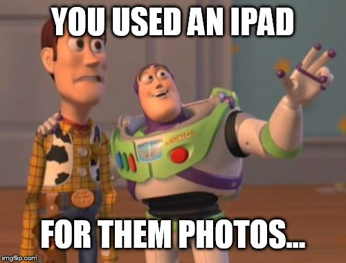 X, X Everywhere Meme | YOU USED AN IPAD FOR THEM PHOTOS... | image tagged in memes,x x everywhere | made w/ Imgflip meme maker