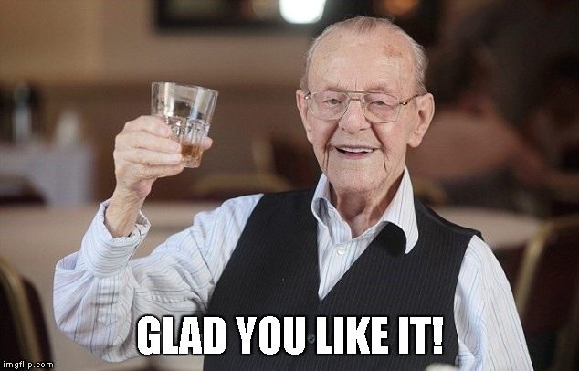 old man toasting | GLAD YOU LIKE IT! | image tagged in old man toasting | made w/ Imgflip meme maker