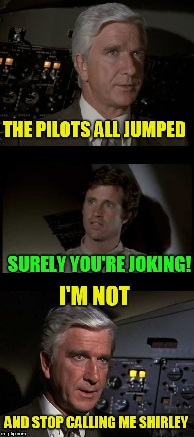 Airplane | THE PILOTS ALL JUMPED SURELY YOU'RE JOKING! AND STOP CALLING ME SHIRLEY I'M NOT | image tagged in airplane | made w/ Imgflip meme maker